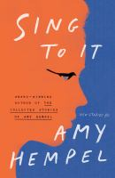 Sing to it : new stories / by Amy Hempel.